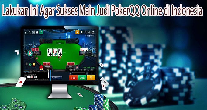 Lakukan Ini Agar Sukses Main Judi PokerQQ Online di Indonesia